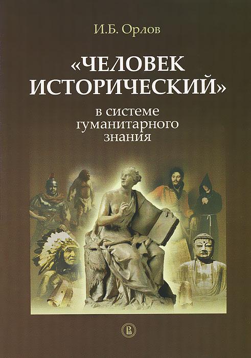 Zakazat.ru: Человек исторический в системе гуманитарного знания. И. Б. Орлов