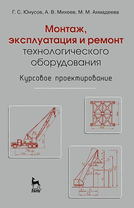 Г. С. Юнусов, А. В. Михеев, М. М. Ахмадеева Монтаж, эксплуатация и ремонт технологического оборудования. Курсовое проектирование