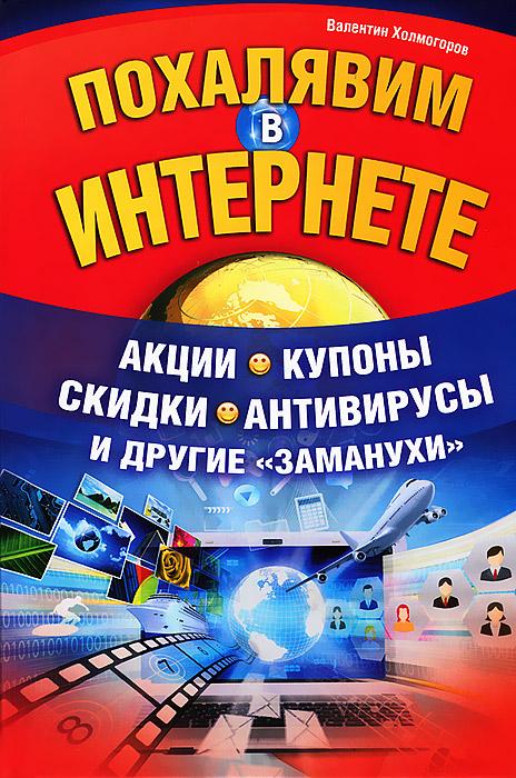 Валентин Холмогоров Похалявим в Интернете. Акции, купоны, скидки, антивирусы и другие заманухи