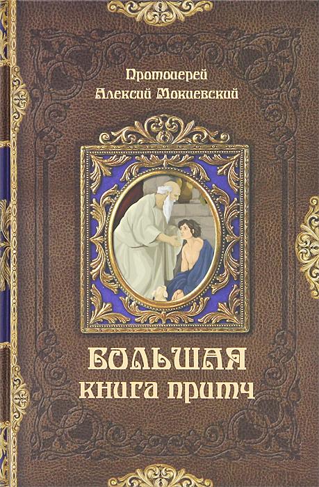 Протоиерей Алексий Мокиевский Большая книга притч мокиевский а большая книга притч