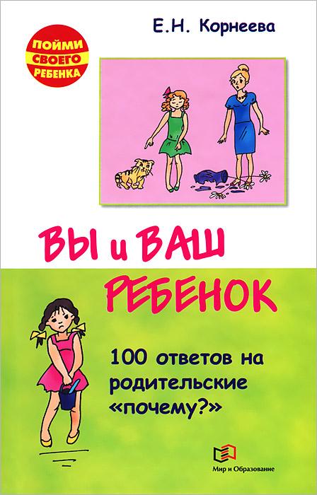 Е. Н. Корнеева Вы и ваш ребенок. 100 ответов на родительское почему? цена