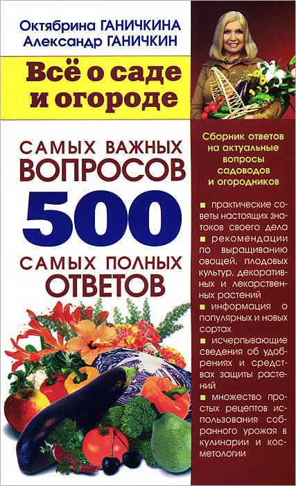 Октябрина Ганичкина, Александр Ганичкин Все о саде и огороде. 500 самых важных вопросов, 500 самых полных ответов цена