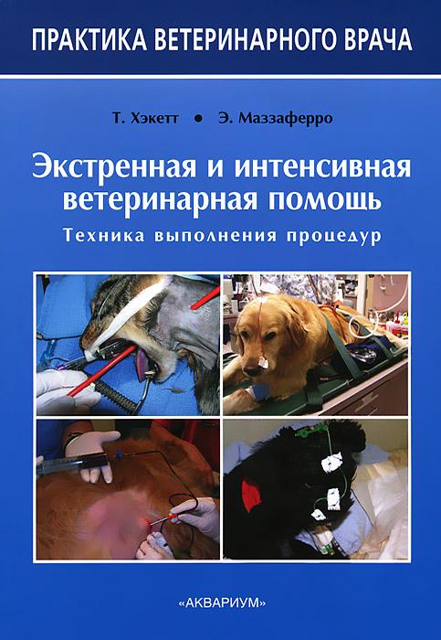 Zakazat.ru: Экстренная и интенсивная ветеринарная помощь. Техника выполнения процедур. Т. Хэкетт, Э. Маззаферро
