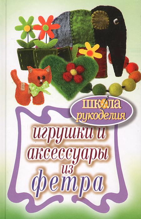 Т. В. Ивановская Игрушки и аксессуары из фетра игрушки для малышей из фетра