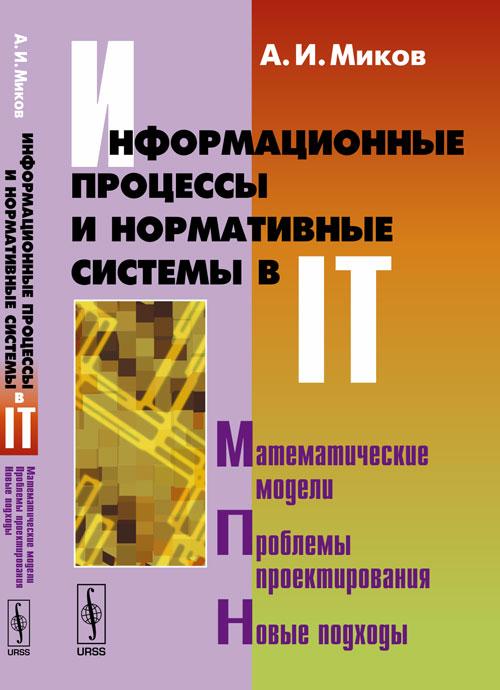 А. И. Миков Информационные процессы и нормативные системы в IT. Математические модели. Проблемы проектирования. Новые подходы ю в чекмарев надежность информационных систем