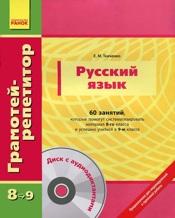 Е. М. Ткаченко Русский язык. 60 занятий, которые помогут систематизировать материал 8-го класса и успешно учиться в 9-м классе (+ CD)