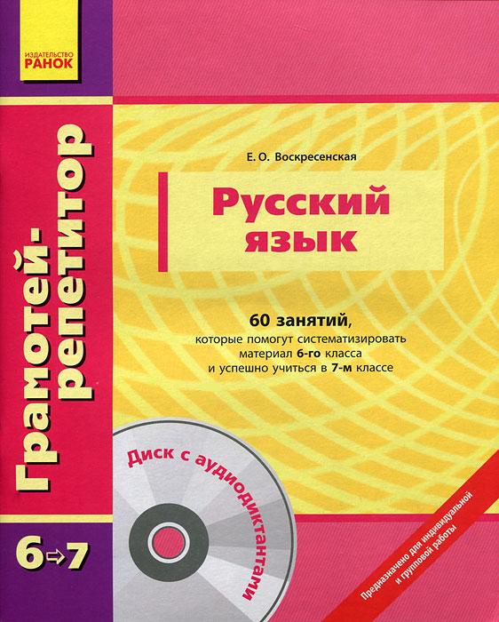 Е. О. Воскресенская Русский язык. 60 занятий, которые помогут систематизировать материал 6-го класса и успешно учиться в 7-м классе (+ CD-ROM)