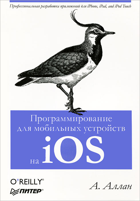А. Аллан Программирование для мобильных устройств на iOS ISBN: 978-5-459-01658-1, 978-1449303778 гэлловей м сила objective c 2 0 эффективное программирование для ios и os х isbn 9785496009638