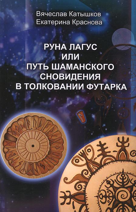 Вячеслав Катышков, Екатерина Краснова Руна Лагус, или Путь шаманского сновидения в толковании Футарка купить набор рун