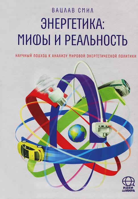 Вацлав Смил Энергетика. Мифы и реальность. Научный подход к анализу мировой энергетической политики