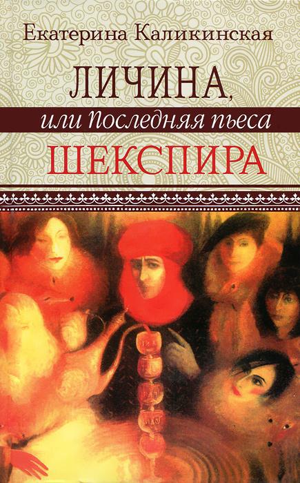 Екатерина Каликинская Личина, или Последняя пьеса Шекспира екатерина боярских женщина из кимея