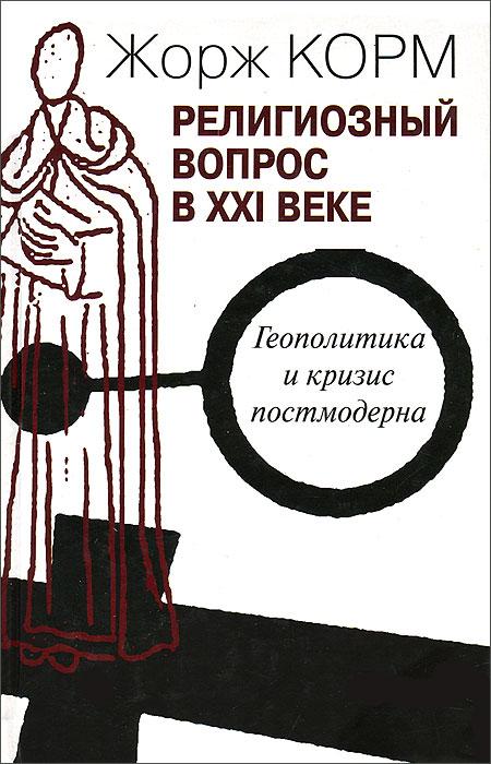 Zakazat.ru: Религиозный вопрос в XXI веке. Геополитика и кризис постмодерна. Жорж Корм