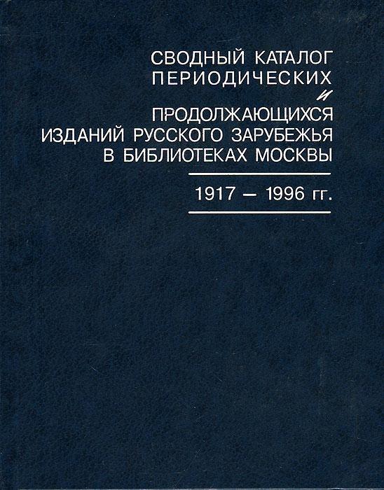 Сводный каталог периодических и продолжающихся изданий Русского зарубежья в библиотеках Москвы. 1917-1996 гг.