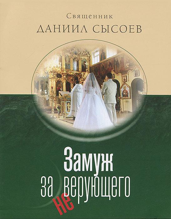 Священник Даниил Сысоев Замуж за неверующего