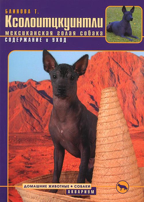 Т. Блинова Ксолоитцкуинтли (мексиканская голая собака) Содержание и уход мишель промолайко голая и красивая