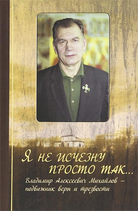 Я не исчезну просто так... Владимир Алексеевич Михайлов - подвижник веры и трезвости