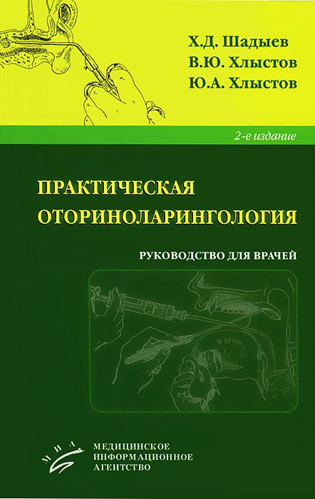 Практическая оториноларингология. Х. Д. Шадыев, В. Ю. Хлыстов, Ю. А. Хлыстов