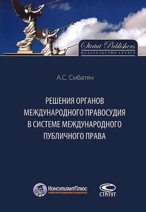 А. С. Смбатян Решения органов международного правосудия в системе международного публичного права в в дорошков состояние современного правосудия