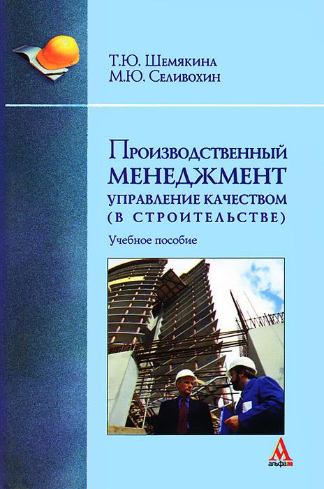 Т. Ю. Шемякина, М. Ю. Селивохин Производственный менеджмент. Управление качеством (в строительстве)