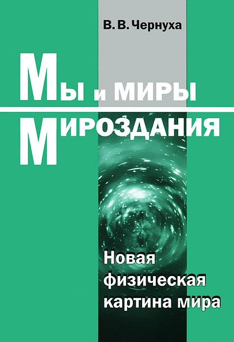 Zakazat.ru: Мы и миры Мироздания. Новая физическая картина мира. В. В.Чернуха