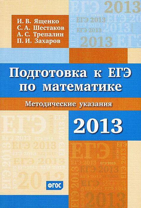 И. В. Ященко, С. А. Шестаков, А. С. Трепалин, П. И. Захаров Подготовка к ЕГЭ по математике в 2013 году. Методические указания