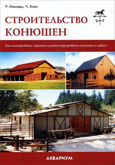 Р. Климеш, Ч. Хилл Строительство конюшен. Как планировать, строить и реконструировать конюшни и навесы