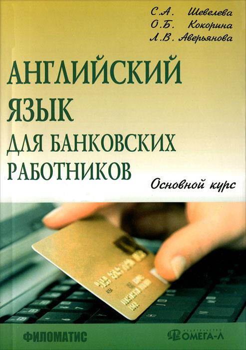 Английский язык для банковских работников. Основной курс. С. А. Шевелева, О. Б. Кокорина, Л. В. Аверьянова