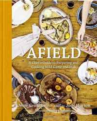 Afield: A Chef's Guide to Preparing and Cooking Wild Game and Fish woodwork a step by step photographic guide to successful woodworking
