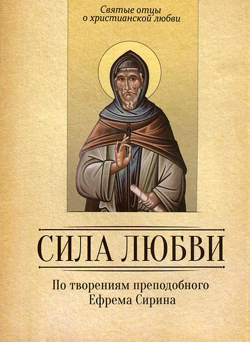 Сила любви. По творениям преподобного Ефрема Сирина сила любви по творениям преподобного ефрема сирина