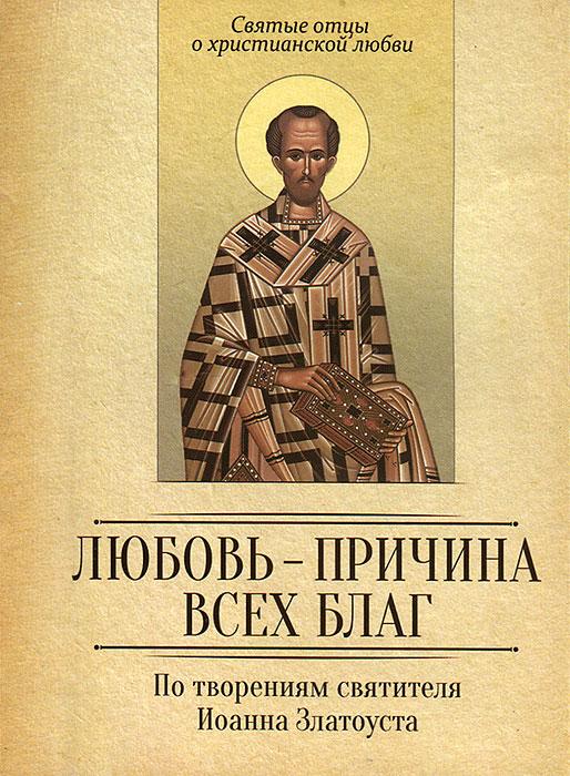 Любовь-причина всех благ. По творениям святителя Иоанна Златоуста святитель иоанн златоуст о христианской любви