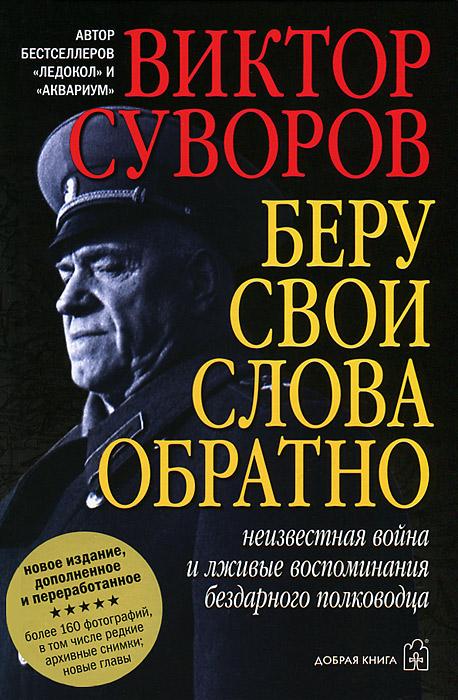 Виктор Суворов Беру свои слова обратно. Неизвестная война и лживые воспоминания бездарного полководца