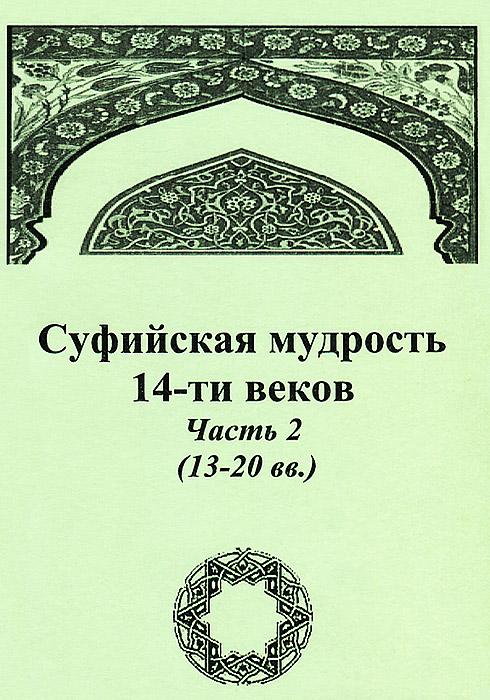 Суфийская мудрость 14-ти веков. Часть 2 (13-20 вв.) книга мастеров