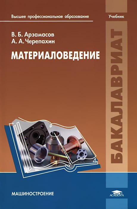 В. Б. Арзамасов, А. А. Черепахин Материаловедение