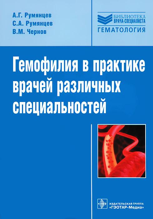 А. Г. Румянцев, С. А. Румянцев, В. М. Чернов Гемофилия в практике врачей различных специальностей