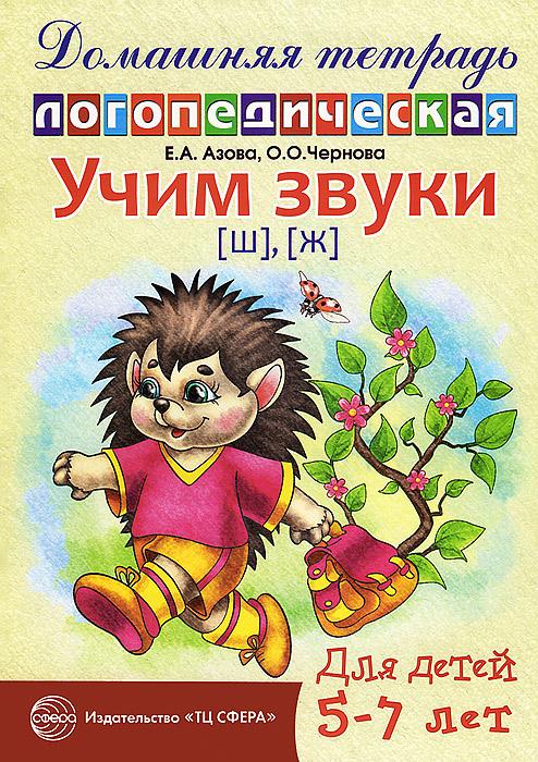 Е. А. Азова, О. О. Чернова Учим звуки [ш], [ж]. Домашняя логопедическая тетрадь для детей 5-7 лет