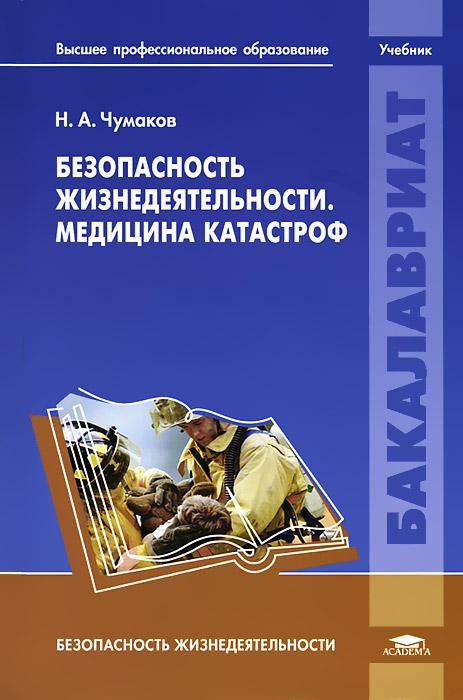 Н. А. Чумаков Безопасность жизнедеятельности. Медицина катастроф