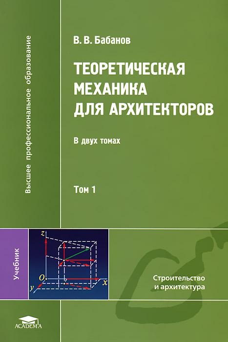 В. В. Бабанов Теоретическая механика для архитекторов. В 2 томах. Том 1 в в галишникова основы строительной механики