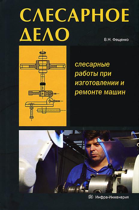 В. Н. Фещенко Слесарное дело. Книга 1. Слесарные работы при изготовлении и ремонте машин
