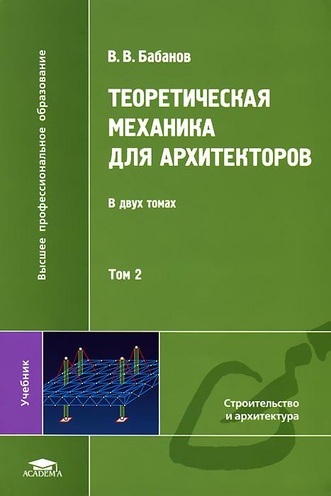 В. В. Бабанов Теоретическая механика для архитекторов. В 2 томах. Том 2 в в галишникова основы строительной механики