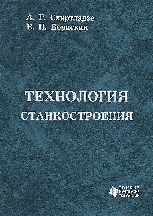 А. Г. Схиртладзе, В. П. Борискин Технология станкостроения