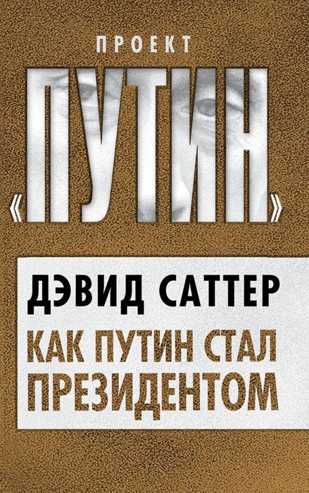 Дэвид Саттер Как Путин стал президентом ISBN: 978-5-4438-0167-4
