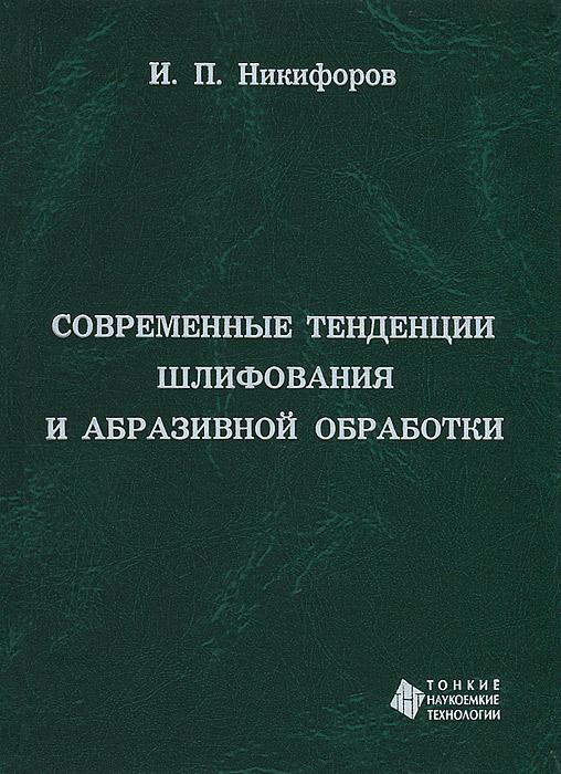 И. П. Никифоров Современные тенденции шлифования и абразивной обработки