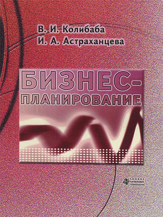 В. И. Колибаба, И. А. Астраханцева Бизнес-планирование действующий бизнес в челябинске