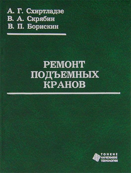 А. Г. Схиртладзе, В. А. Скрябин, В. П. Борискин Ремонт подъемных кранов