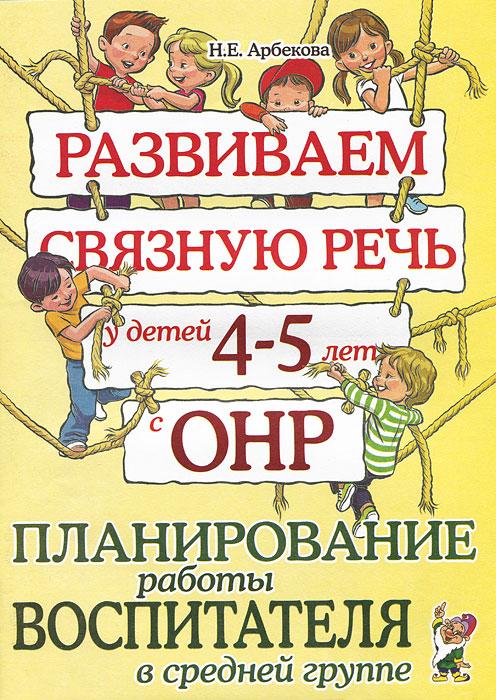 Н. Е. Арбекова Развиваем связную речь у детей 4-5 лет с ОНР. Планирование работы воспитателя в средней группе