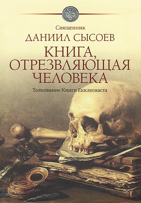Священник Даниил Сысоев Книга, отрезвляющая человека. Толкование Книги Екклесиаста ISBN: 978-5-4279-0040-9