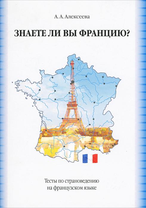 А. А. Алексеева Знаете ли вы Францию? Тесты по страноведению на французском языке / Connaissez-vous la France? Tests de civilisation алексеева а сирота о знаете ли вы великобританию тесты по страновед на англ яз isbn 9785982275271