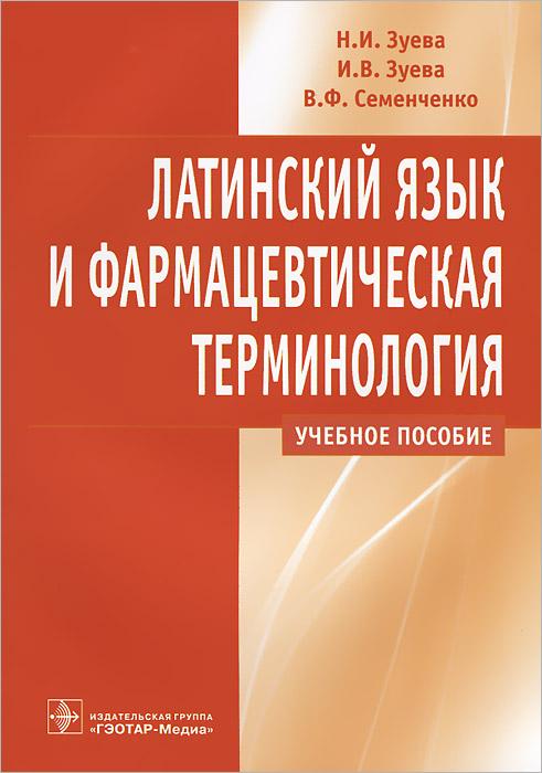 Латинский язык и фармацевтическая терминология. Н. И. Зуева, И. В. Зуева, В. Ф. Семенченко