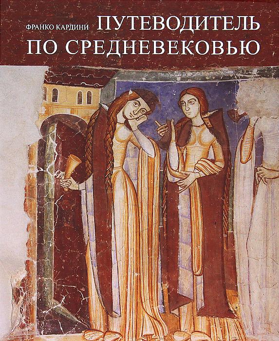 Франко Кардини Путеводитель по Средневековью наука и религия историческая перспектива