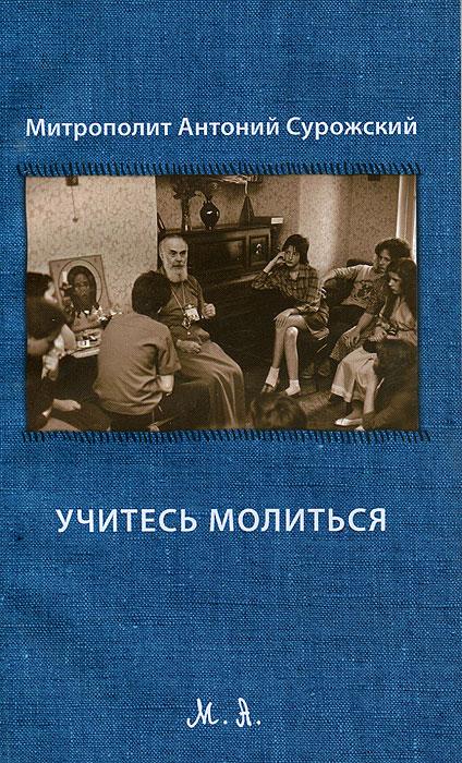 Митрополит Антоний Сурожский Учитесь молиться книга стала уставать